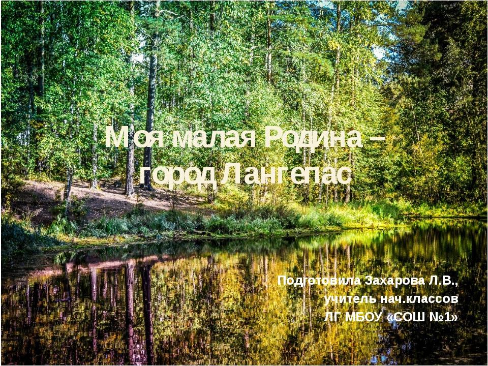Моя малая Родина – город Лангепас Подготовила Захарова Л.В., учитель нач.клас...