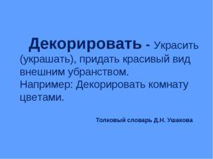 Толковый словарь Д.Н. Ушакова Декорировать - Украсить (украшать), придать кр
