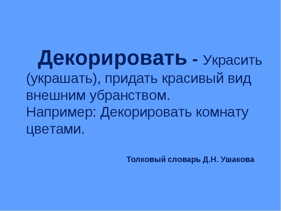 Толковый словарь Д.Н. Ушакова Декорировать - Украсить (украшать), придать кр...