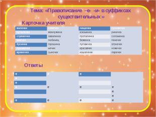 Тема: «Правописание –е- -и- в суффиксах существительных » Карточка учителя От