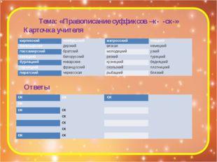 Тема: «Правописание суффиксов –к- -ск-» Карточка учителя Ответы киргизский но