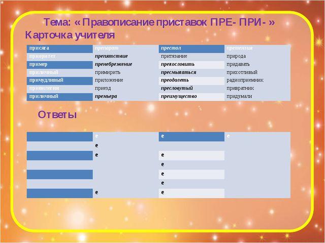 Тема: « Правописание приставок ПРЕ- ПРИ- » Карточка учителя Ответы присяга пр...
