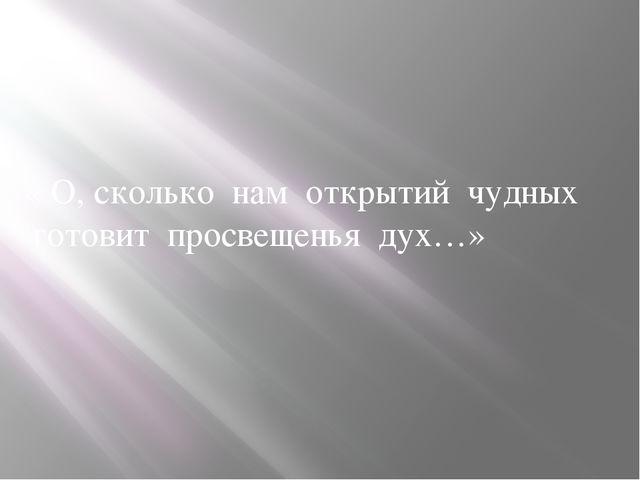 « О, сколько нам открытий чудных готовит просвещенья дух…»