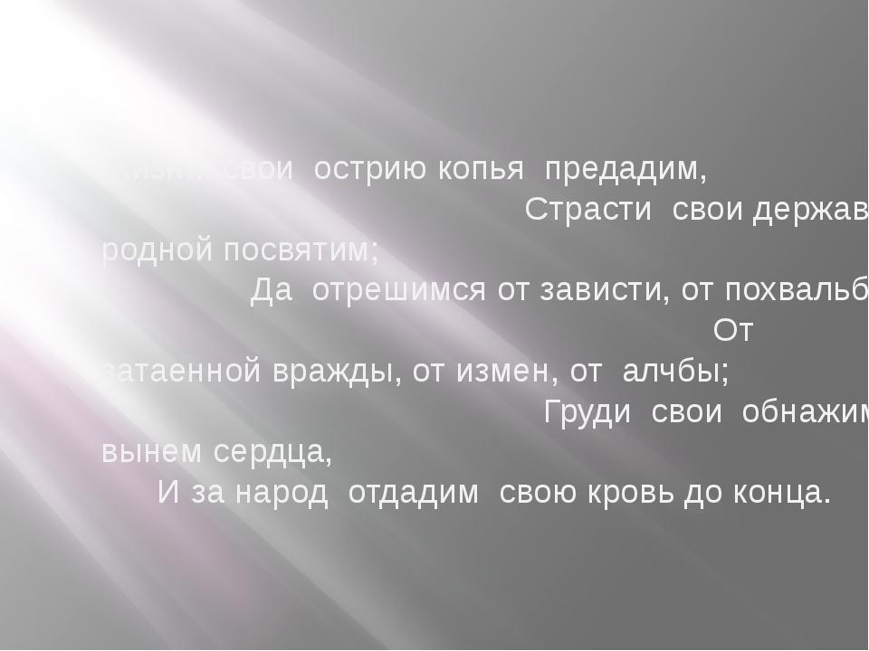 Жизни свои острию копья предадим, Страсти свои державе родной посвятим; Да от...