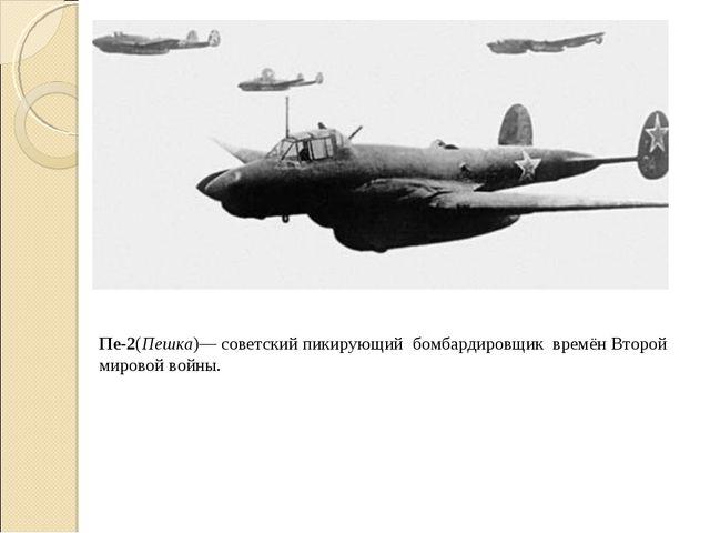 Пе-2(Пешка)— советский пикирующий бомбардировщик времёнВторой мировой войны.