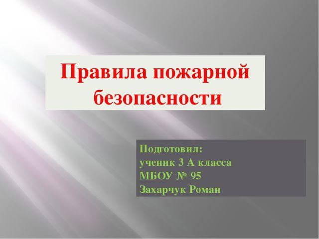 Правила пожарной безопасности Подготовил: ученик 3 А класса МБОУ № 95 Захарчу...
