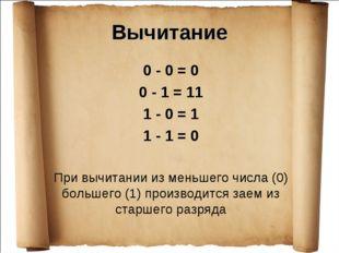 Вычитание 0 - 0 = 0 0 - 1 = 11 1 - 0 = 1 1 - 1 = 0 При вычитании из меньшего