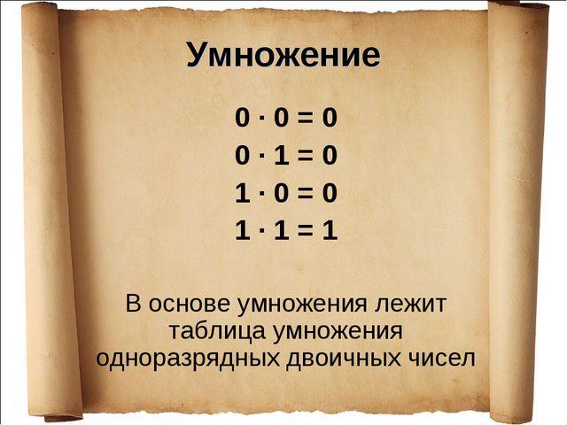 Умножение 0 · 0 = 0 0 · 1 = 0 1 · 0 = 0 1 · 1 = 1 В основе умножения лежит та...