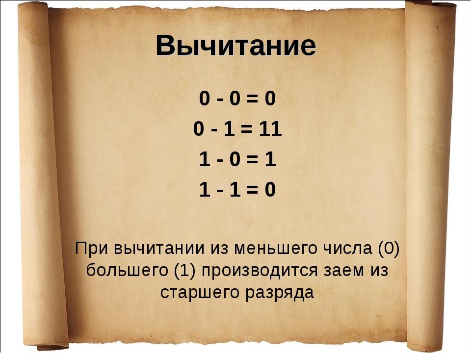 Вычитание 0 - 0 = 0 0 - 1 = 11 1 - 0 = 1 1 - 1 = 0 При вычитании из меньшего...