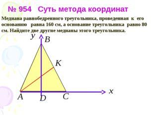 № 954 Суть метода координат Медиана равнобедренного треугольника, проведенна