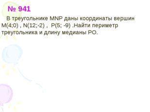 № 941 В треугольнике МNP даны координаты вершин М(4;0) , N(12;-2) , P(5; -9)