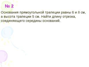 № 2 Основания прямоугольной трапеции равны 6 и 8 см, а высота трапеции 5 см.