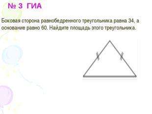 № 3 ГИА Боковая сторона равнобедренного треугольника равна 34, а основание р