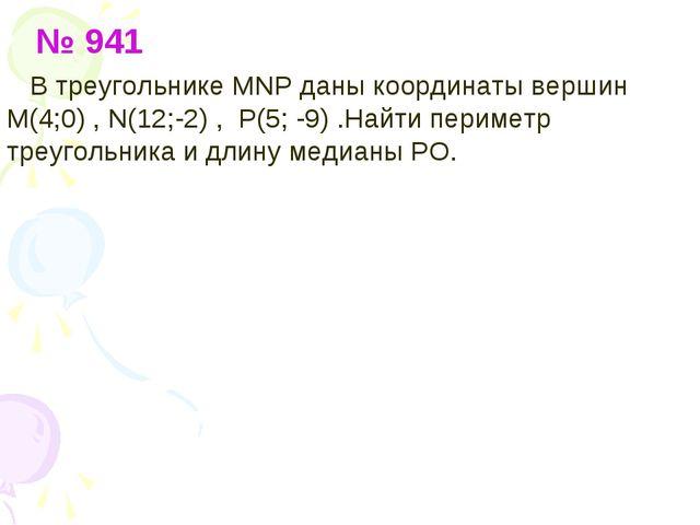 № 941 В треугольнике МNP даны координаты вершин М(4;0) , N(12;-2) , P(5; -9)...