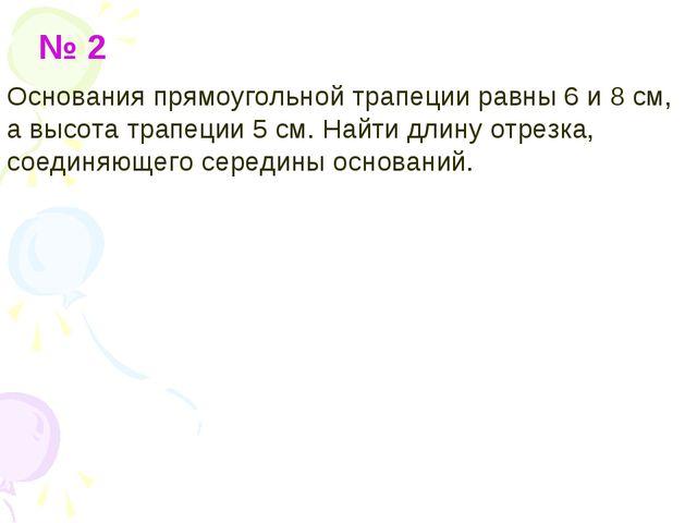 № 2 Основания прямоугольной трапеции равны 6 и 8 см, а высота трапеции 5 см....