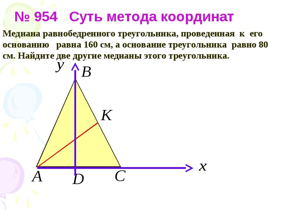 № 954 Суть метода координат Медиана равнобедренного треугольника, проведенна...