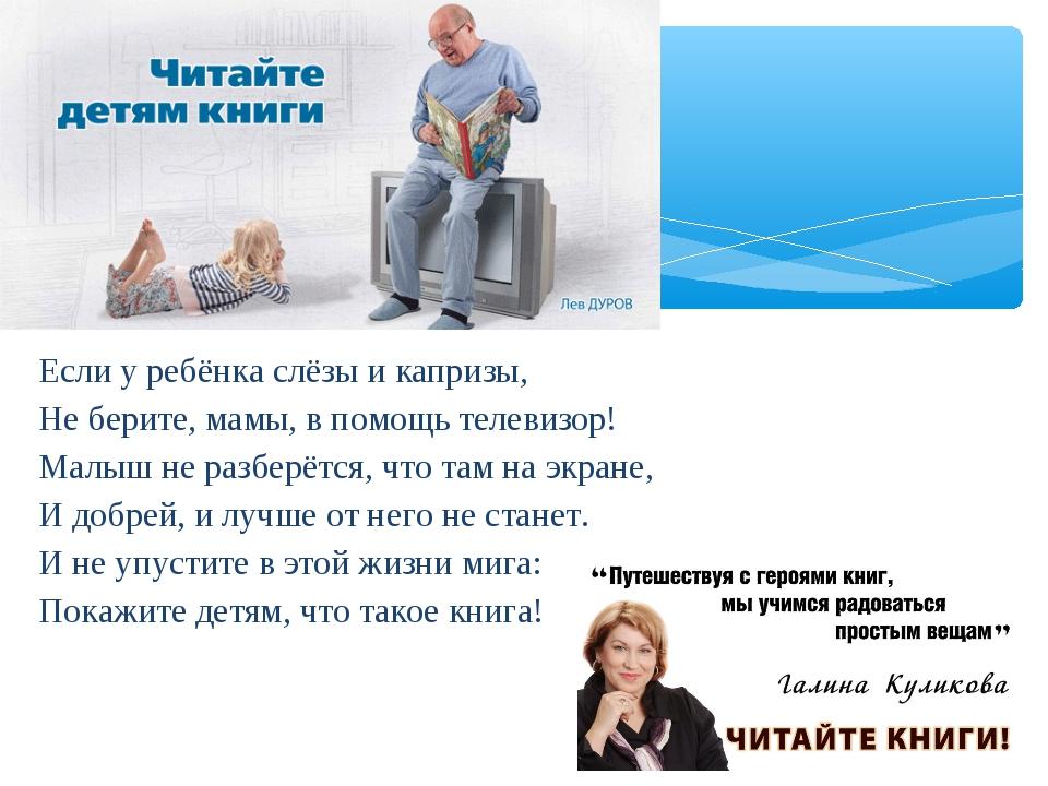Если у ребёнка слёзы и капризы, Не берите, мамы, в помощь телевизор! Малыш не...