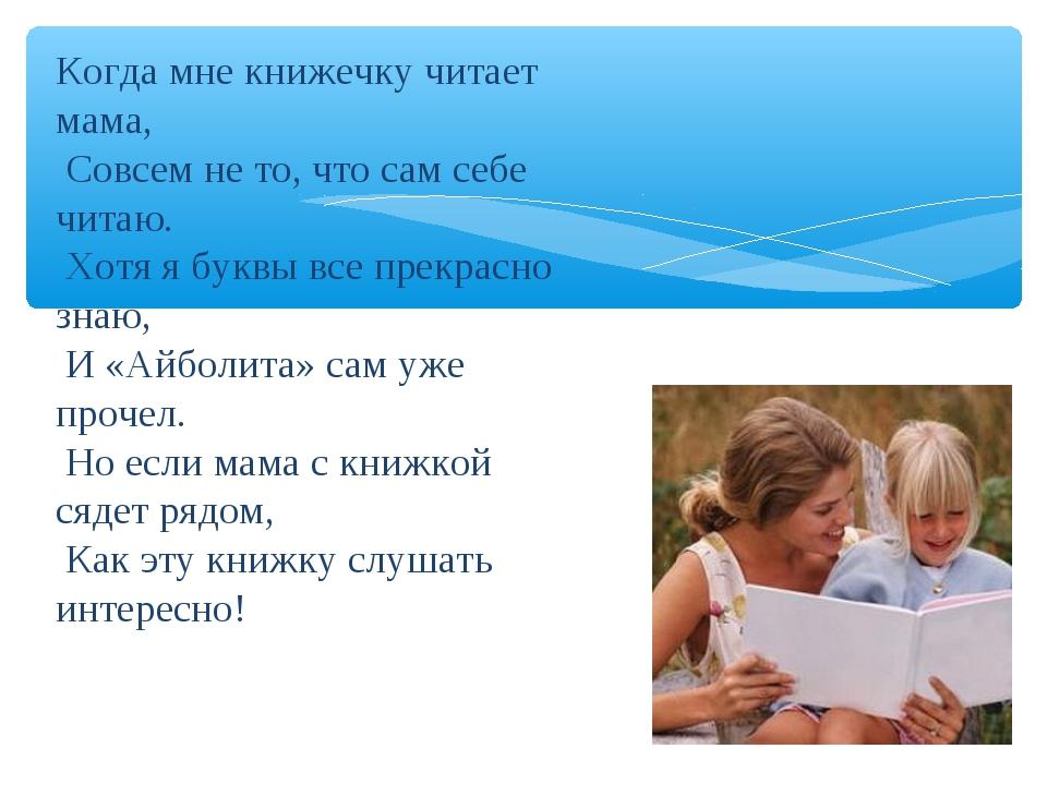 Когда мне книжечку читает мама, Совсем не то, что сам себе читаю. Хотя я букв...