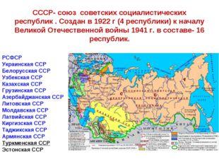 СССР- союз советских социалистических республик . Создан в 1922 г (4 республи