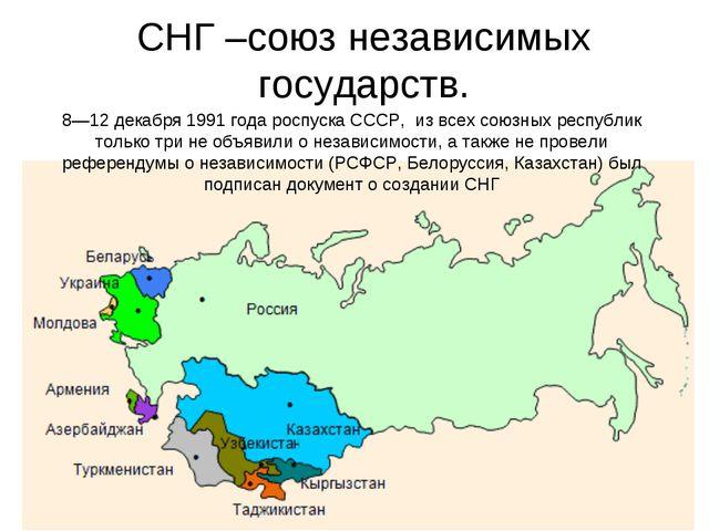 СНГ –союз независимых государств. 8—12 декабря1991 года роспуска СССР, из в...