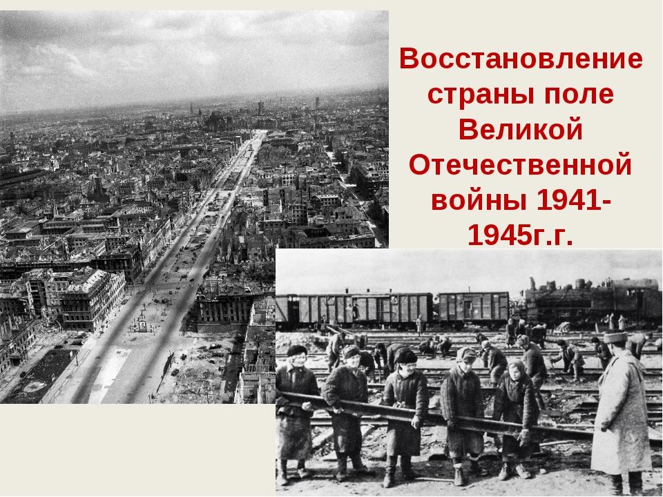 Восстановление страны поле Великой Отечественной войны 1941-1945г.г.