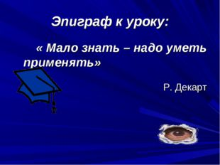 Эпиграф к уроку: « Мало знать – надо уметь применять» Р. Декарт