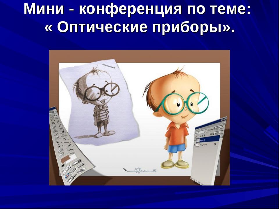 Мини - конференция по теме: « Оптические приборы».