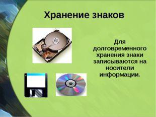 Хранение знаков Для долговременного хранения знаки записываются на носители и
