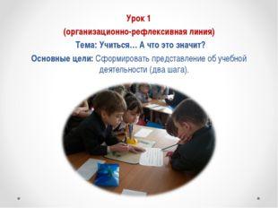 Урок 1 (организационно-рефлексивная линия) Тема: Учиться… А что это значит?