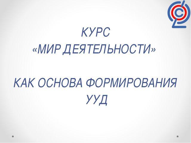 КУРС «МИР ДЕЯТЕЛЬНОСТИ» КАК ОСНОВА ФОРМИРОВАНИЯ УУД