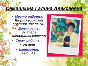 Семашкина Галина Алексеевна Место работы: Шортандинская средняя школа №2 Долж