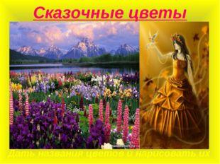 Сказочные цветы Дать названия цветов и нарисовать их