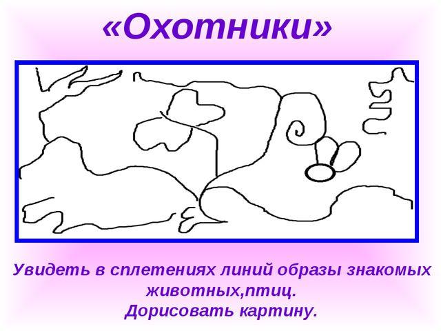 «Охотники» Увидеть в сплетениях линий образы знакомых животных,птиц. Дорисов...