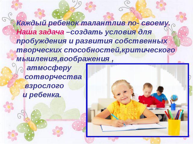 Каждый ребенок талантлив по- своему. Наша задача –создать условия для пробужд...