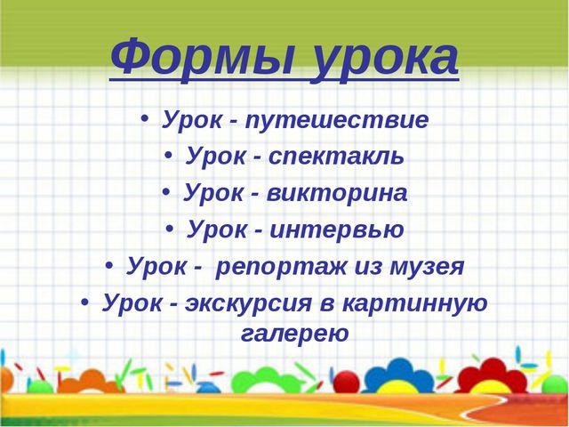 Формы урока Урок - путешествие Урок - спектакль Урок - викторина Урок - интер...