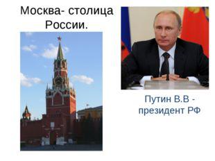 Москва- столица России. Путин В.В - президент РФ