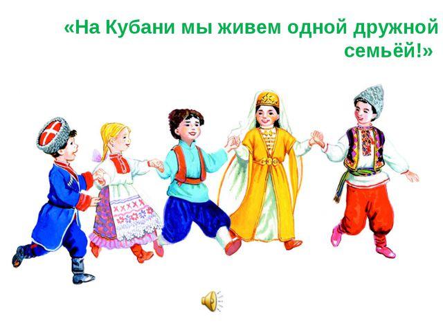 «На Кубани мы живем одной дружной семьёй!»