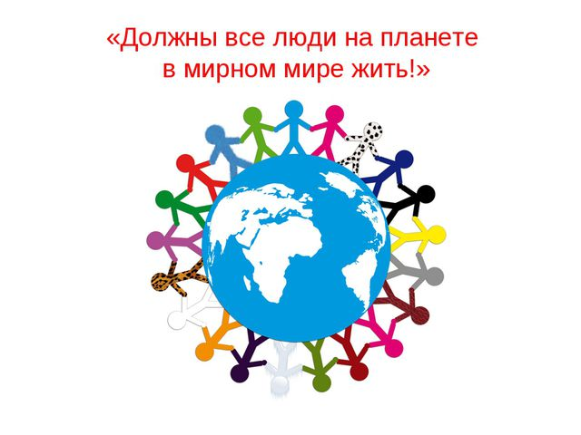 «Должны все люди на планете в мирном мире жить!»