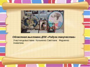 Областная выставка ДПИ «Радуга творчества» Участницывыставки: Кольченко Свет