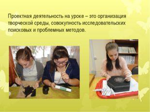 Проектная деятельность на уроке – это организация творческой среды, совокупн