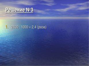Решение №3 2400 : 1000 = 2,4 (раза)