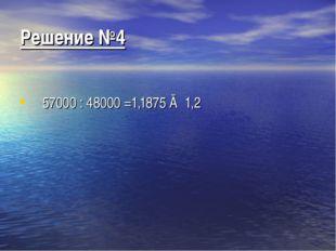 Решение №4 57000 : 48000 =1,1875 ≈ 1,2