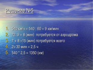 Решение №5 540 км/ч = 540 : 60 = 9 км/мин 72 :9 = 8 (мин) потребуется от аэро
