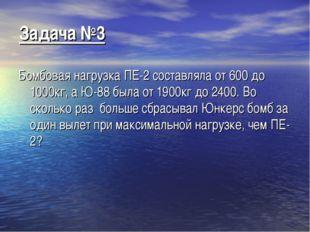 Задача №3 Бомбовая нагрузка ПЕ-2 составляла от 600 до 1000кг, а Ю-88 была от