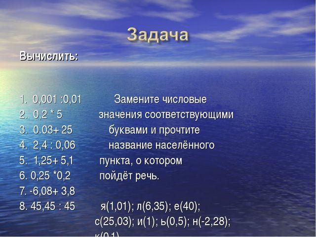 Вычислить:  1. 0,001 :0,01Замените числовые 2. 0,2 * 5 значения...