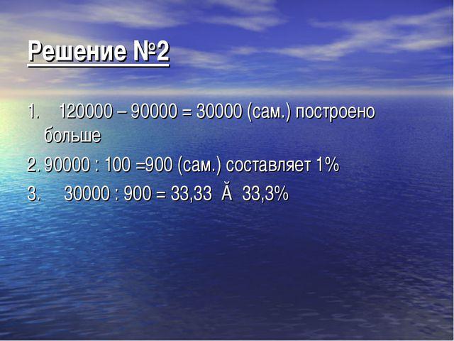 Решение №2 1. 120000 – 90000 = 30000 (сам.) построено больше 2.90000 : 100 =...