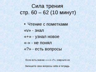 Сила трения стр. 60 – 62 (10 минут) Чтение с пометками «v» - знал «+» - узнал