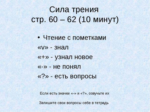 Сила трения стр. 60 – 62 (10 минут) Чтение с пометками «v» - знал «+» - узнал...