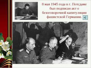 8 мая 1945 года в г. Потсдаме был подписан акт о безоговорочной капитуляции ф