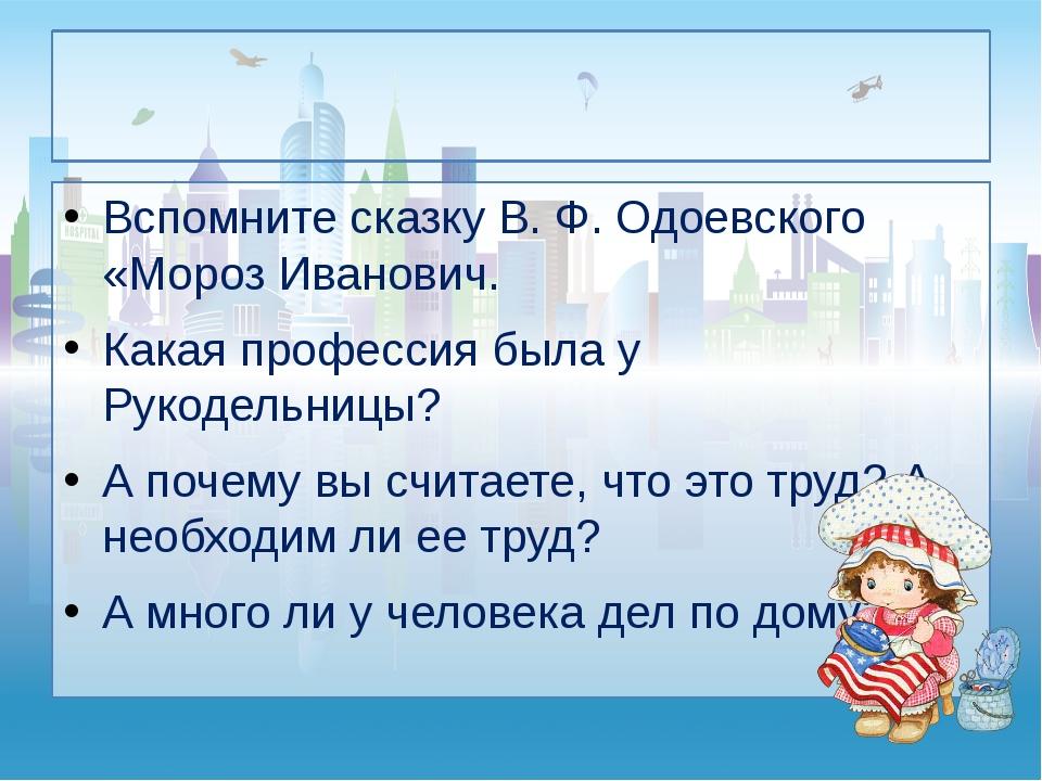 Вспомните сказку В. Ф. Одоевского «Мороз Иванович. Какая профессия была у Ру...